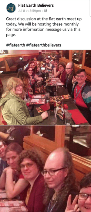 Tumblr, Blog, and Earth: Flat Earth Believers  Jul 8 at 8:59pm.  Great discussion at the flat earth meet up  today. We will be hosting these monthly  for more information message us via this  page  the-hx:
