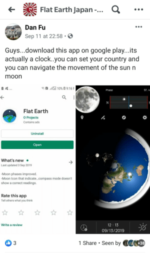 "Clock, Facepalm, and Google: Flat Earth Japan -...  SAPAN  Dan Fu  Sep 11 at 22:58  Guys...download this app on google play...its  actually a clock..you can set your country and  you can navigate the movement of the sun n  moon  2 10% 9:16F  97.4  Phase  N  Flat Earth  O Projects  Contains ads  Uninstall  Open  What's new  Last updated 3 Sep 2019  -Moon phases improved.  -Moon Icon that indicate...compass mode doesn't  show a correct readings.  Rate this app  Tell others what you think  12 13  Write a review  09/13/2019  1 Share Seen by +38  3 Flat Earther finally came up with the day/night cycle ""tHeOrY"""