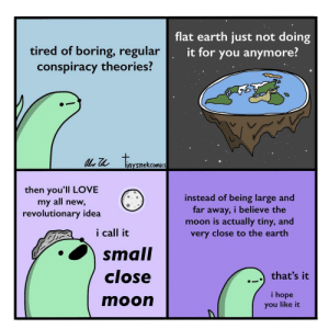 Love, Earth, and Moon: flat earth just not doing  tired of boring, regular  conspiracy theories?  it for you anymore?  tonenckaea  liaysnekcomics  then you'll LOVE  my all new,  revolutionary idea  instead of being large and  far away, i believe the  moon is actually tiny, and  very close to the earth  i call it  small  close  that's it  i hope  moon  you like it Small Close Moon
