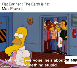 Stupidity at its highest.: Flat Earther : The Earth is flat  Me : Prove it  Get ready everyone, he's aboutto say  something stupid.  made with mematic Stupidity at its highest.