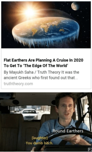 Bitch, Dank, and Dumb: Flat Earthers Are Planning A Cruise In 2020  To Get To The Edge Of The World'  By Mayukh Saha / Truth Theory It was the  ancient Greeks who first found out that  truththeory.com  Round Earthers  [laughter]  -You dumb bitch. Checkmate round earthers by erickaqw MORE MEMES