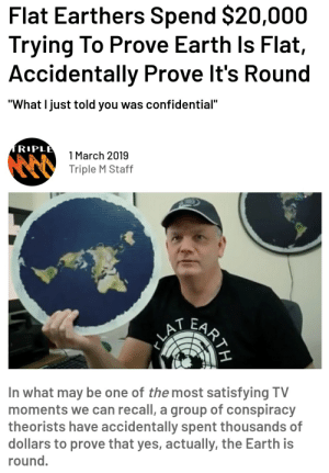 "me🌏irl: Flat Earthers Spend $20,000  Trying To Prove Earth ls Flaft,  Accidentally Prove It's Round  ""What I just told you was confidential""  1 March 2019  Triple M Staff  In what may be one of the most satisfying TV  moments we can recall, a group of conspiracy  theorists have accidentally spent thousands of  dollars to prove that yes, actually, the Earth is  round. me🌏irl"