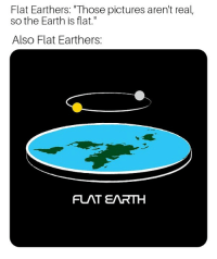 "Flat Earth: Flat Earthers: ""Those pictures aren't real,  so the Earth is flat.""  Also Flat Earthers:  FLAT EARTH"