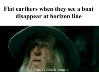 Black, Magic, and Boat: Flat earthers when they see a boat  disappear at horizon line  This is black magic It do be though