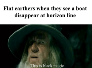 Memes, Black, and Magic: Flat earthers when they see a boat  disappear at horizon line  This is black magic _It goes off the edge obviously, Duh_ via /r/memes https://ift.tt/2B1E0P4
