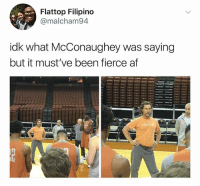 """Af, Matthew McConaughey, and Teacher: Flattop Filipino  @malcham94  idk what McConaughey was saying  but it must've been fierce af Matthew McConaughey always stands like a substitute teacher who's about to say """"Nobody leaves until I know who it was"""""""