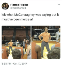 <p>Alright, Alright, Alright (via /r/BlackPeopleTwitter)</p>: Flattop Filipino  @malcham94  idk what McConaughey was saying but it  must've been fierce af  5:38 PM Oct 17, 2017 <p>Alright, Alright, Alright (via /r/BlackPeopleTwitter)</p>