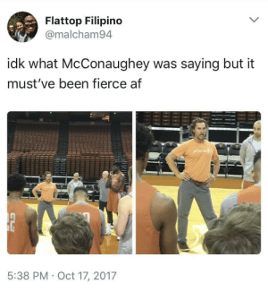 Af, Alright, and Been: Flattop Filipino  @malcham94  idk what McConaughey was saying but it  must've been fierce af  5:38 PM Oct 17, 2017 Alright, Alright, Alright
