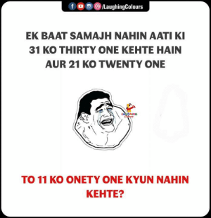 thirty one: fLaughingColours  EK BAAT SAMAJH NAHIN AATI KI  31 KO THIRTY ONE KEHTE HAIN  AUR 21 KO TWENTY ONE  TO 11 KO ONETY ONE KYUN NAHIN  KEHTE?