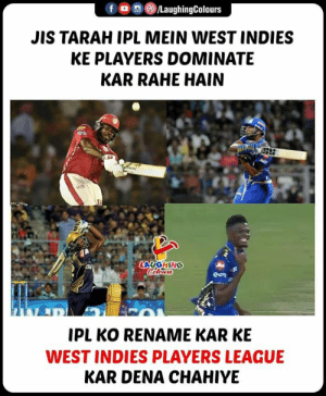 Indianpeoplefacebook, League, and Ipl: fLaughingColours  JIS TARAH IPL MEIN WEST INDIES  KE PLAYERS DOMINATE  KAR RAHE HAIN  IPL KO RENAME KAR KE  WEST INDIES PLAYERS LEAGUE  KAR DENA CHAHIYE #IPL #WestIndies