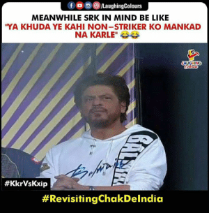 "Be Like, Mind, and Indianpeoplefacebook: fLaughingColours  MEANWHILE SRK IN MIND BE LIKE  YA KHUDA YE KAHI NON-STRIKER KO MANKAD  NA KARLE""  AUGHING  #IPL #KKRvKXIP #SRK #Mankand"