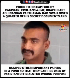 Pakistani, Indianpeoplefacebook, and Braveheart: fLaughingColours  PRIOR TO HIS CAPTURE BY  PAKISTANI CIVILIANS & PAF, BRAVEHEART  ABHINANDAN VARTHAMAN HAD SWALLOWED  A QUARTER OF HIS SECRET DOCUMENTS AND  LAUGHING  Coloen  DUMPED OTHER IMPORTANT PAPERS  IN A POND SO THAT THEY CAN'T BE USED BY  PAKISTANI OFFICIALS FOR WRONG PURPOSE #AbhinandanVartaman #IAF