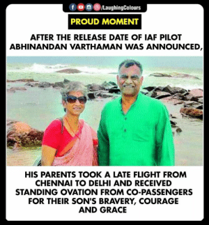 Proud Parents  #AbhinandanVarthaman #AIF 🇮🇳: fLaughingColours  PROUD MOMENT  AFTER THE RELEASE DATE OF IAF PILOT  ABHINANDAN VARTHAMAN WAS ANNOUNCED  HIS PARENTS TOOK A LATE FLIGHT FROM  CHENNAI TO DELHI AND RECEIVED  STANDING OVATION FROM CO-PASSENGERS  FOR THEIR SON'S BRAVERY, COURAGE  AND GRACE Proud Parents  #AbhinandanVarthaman #AIF 🇮🇳