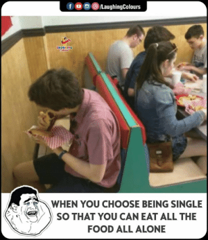 Being Single: fLaughingColours  WHEN YOU CHOOSE BEING SINGLE  SO THAT YOU CAN EAT ALL THE  FOOD ALL ALONE