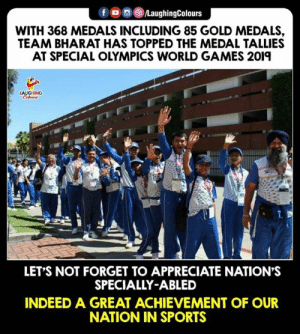Sports, Appreciate, and Congratulations: fLaughingColours  WITH 368 MEDALS INCLUDING 85 GOLD MEDALS,  TEAM BHARAT HAS TOPPED THE MEDAL TALLIES  AT SPECIAL OLYMPICS WORLD GAMES 2019  LET'S NOT FORGET TO APPRECIATE NATION'S  SPECIALLY-ABLED  INDEED A GREAT ACHIEVEMENT OF OUR  NATION IN SPORTS Congratulations 🇮🇳