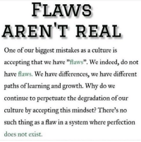 "TheGoodQuote: FLAWS  AREN'T REAL  One of our biggest mistakes as a culture is  accepting that we have ""flaws"". We indeed, do not  have flaws. We have differences, we have different  paths of learning and growth. Why do we  continue to perpetuate the degradation of our  culture by accepting this mindset? There's no  such thing as a flaw in a system where perfection  does not exist. TheGoodQuote"