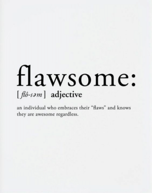 "Flo, Awesome, and Who: flawsome:  flo-sam] adjective  an individual who embraces their ""flaws"" and knows  they are awesome regardless."