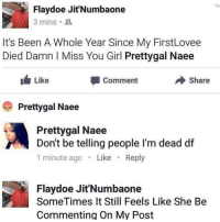Girl, Been, and She: Flaydoe Jit'Numbaone  3 mins 2  It's Been A Whole Year Since My FirstLovee  Died Damn I Miss You Girl Prettygal Naee  Like  Comment  Share  Prettygal Naee  Prettygal Naee  Don't be telling people I'm dead df  1 minute ago. Like Reply  Flaydoe Jit'Numbaone  SomeTimes It Still Feels Like She Be  Commnenting On My Post