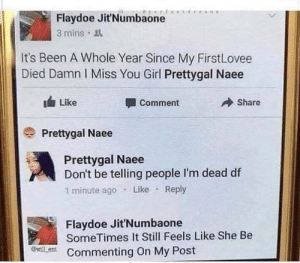 Dank, Memes, and Target: Flaydoe JitNumbaone  3 mins  It's Been A Whole Year Since My FirstLovee  Died Damn I Miss You Girl Prettygal Naee  Like  Comment  Share  Prettygal Naee  Prettygal Naee  Don't be telling people I'm dead df  1 minute ago Like Reply  Flaydoe Jit'Numbaone  SomeTimes It Still Feels Like She Be  @will ent  Commenting On My Post Damn shes still posting by mackum MORE MEMES
