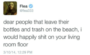 teddievedder:  Please post this tweet onto billboards near every beach : Flea  @flea333  dear people that leave their  bottles and trash on the beach, i  would happily shit on your living  room floor  3/10/14, 12:29 PM teddievedder:  Please post this tweet onto billboards near every beach