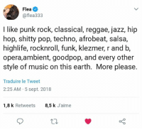ambient: Flea  @flea333  I like punk rock, classical, reggae, jazz, hip  hop, shitty pop, techno, afrobeat, salsa,  highlife, rocknroll, funk, klezmer, r and b,  opera,ambient, goodpop, and every other  style of music on this earth. More please.  Traduire le Tweet  2:25 AM 5 sept. 2018  1,8 k Retweets  8,5 k J'aime