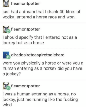 A Dream, Fucking, and Horse: fleamontpotter  just had a dream that I drank 40 litres of  vodka, entered a horse race and won.  fleamontpotter  I should specify that I entered not as a  jockey but as a horse  diredesiretoaspiretodiehard  were you physically a horse or were you a  human entering as a horse? did you have  a jockey?  fleamontpotter  i was a human entering as a horse, no  jockey, just me running like the fucking  wind What