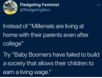 "Children, College, and Parents: Fledgeling Feminist  @fledgelingfem  Instead of ""Millenials are living at  home with their parents even after  college""  Try ""Baby Boomers have failed to build  a society that allows their children to  earn a living wage."" Millennials are killing the adulthood industry"