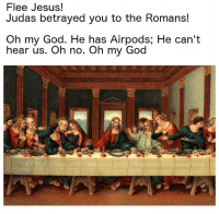 God, Jesus, and Oh My God: Flee Jesus!  Judas betrayed you to the Romans  Oh my God. He has Airpods; He can't  hear us. Oh no. Oh my God Somebodies about to get curcified