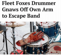 """I feared being forced to gently brush a snare drum behind rustic folk harmonies and pedantic pseudo-intellectual lyricism for the rest of my life."": Fleet Foxes Drumme  Gnaws Off Own Arm  to Escape Band  Full Storys thehardtimes.net ""I feared being forced to gently brush a snare drum behind rustic folk harmonies and pedantic pseudo-intellectual lyricism for the rest of my life."""