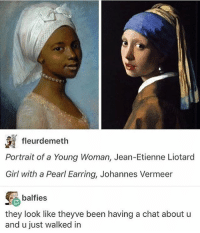 Being Alone, Dad, and Memes: fleurdemeth  Portrait of a Young Woman, Jean-Etienne Liotard  Girl with a Pearl Earring, Johannes Vermeer  e balfies  they look like theyve been having a chat about u  and u just walked in I'm going to have a free day in the city bc my dad is at a conference so I am going to spend it at an art museum and you have no idea how excited I am to go to an art museum alone with a sketch book