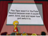 Flexing, God, and Memes: Flex Tape wasn't in YouTube  Rewind because even it couldn't  patch, bond, seal and repair hovw  god awful it is. i sawed my youtube rewind in half via /r/memes https://ift.tt/2QjrYd4