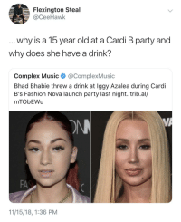 She threw a Capri Sun at her: Flexington Steal  @CeeHawk  why is a 15 year old at a Cardi B party and  why does she have a drink?  Complex Music @ComplexMusic  Bhad Bhabie threw a drink at Iggy Azalea during Cardi  B's Fashion Nova launch party last night. trib.al/  mTObEWu  FA  11/15/18, 1:36 PM She threw a Capri Sun at her
