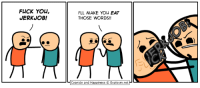 Come see us at PAX EAST! Booth 10116.: FLICK YOU,  JERKUOB!  I'LL MAKE You EAT  THOSE WORDS!!  Cyanide and Happiness Explosm.net Come see us at PAX EAST! Booth 10116.