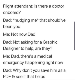 Meirl: Flight attendant: Is there a doctor  onboard?  Dad: *nudging me* that should've  been you  Me: Not now Dad  Dad: Not asking for a Graphic  Designer to help, are they?  Me: Dad, there's a medical  emergency happening right now  Dad: Why don't you save him as a  PDF & see if that helps Meirl