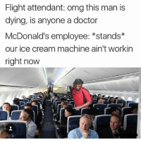 😂😂😂😂😂: Flight attendant: omg this man is  dying, is anyone a doctor  McDonald's employee: *stands  our ice cream machine ain't workin  right now  roostermus che 😂😂😂😂😂