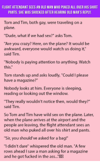 "Ass, Crazy, and Dude: FLIGHT ATTENDANT SEES AN OLD MAN WHO PUKED ALL OVER HIS SHIRT  PANTS. SHE WAS SHOCKED AFTER HEARING OLD MAN'S REPLY  Tom and Tim, both gay, were traveling on a  plane  ""Dude, what if we had sex?"" asks Tom  ""Are you crazy? Here, on the plane? It would be  awkward, everyone would watch us doing it,""  said Tim  ""Nobody is paying attention to anything. Watch  this:""  Tom stands up and asks loudly, ""Could I please  have a magazine?""  Nobody looks at him. Everyone is sleeping,  reading or looking out the window.  They really wouldn't notice then, would they?""  said Tim  So Tom and Tim have wild sex on the plane. Later,  when the plane arrives at the airport and the  people are leaving, the flight attendant sees an  old man who puked all over his shirt and pants.  ""Sir, you should've asked for a bag!  ""I didn't dare"" whispered the old man. ""A few  rows ahead I saw a man asking for a magazine  and he got fucked in the ass...""X <p>Flight Attendant Sees An Old Man Who Puked All Over His Shirt Pants. She Was Shocked After Hearing Old Man's Reply.</p>"