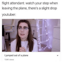 Flight, Watch, and Flight Attendant: flight attendant: watch your step when  leaving the plane, there's a slight drop  youtuber:  I jumped out of a plane  154K views