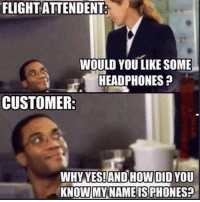 Memes, Savage, and Flight: FLIGHT ATTENDENT:  WOULD YOU LIKE SOME  HEADPHONES  CUSTOMER  WHY YES!AND HOW DID YOU This cheeky savage 😂😂 Relatable Classic