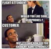 Memes, Flight, and Headphones: FLIGHT ATTENDENT  WOULD YOU LIKE SOME  HEADPHONES  CUSTOMER  WHY YES!ANDHOW DID YOU  KNOW MY NAMEISPHONES 😂😂😂