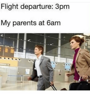 Chop cgop time to go.: Flight departure: 3pm  My parents at 6am Chop cgop time to go.
