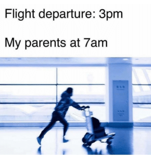 Just Parents things: Flight departure: 3pm  My parents at 7am Just Parents things
