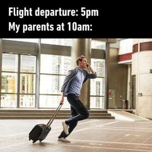 """""""Chop chop! Time to go!"""": Flight departure: 5pm  My parents at 10am: """"Chop chop! Time to go!"""""""