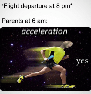 Acceleration. YES: Flight departure at 8 pm*  Parents at 6 am:  acceleration  yes Acceleration. YES