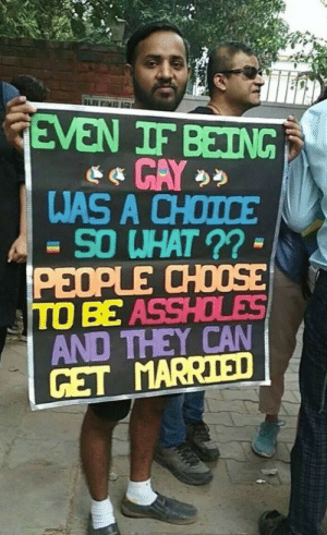 assholes: FLIMR AGR  GEVEN IF BEING  WAS A CHOICE  SO WHAT ?? -  PEOPLE CHOOSE  TO BE ASSHOLES  AND THEY CAN  GET MARRIED