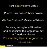 """Republicans in Congress need to get their priorities straight.: Flint doesn't have water.  Puerto Rico doesn't have power.  We """"can't afford"""" Meals-on-Wheels.  But sure, let's give millionaires  and billionaires the largest tax cut  in American history  I'm sure they'll put it to good use.  Nathan H. Rubin  OCCUPY  DEMOCRATS Republicans in Congress need to get their priorities straight."""