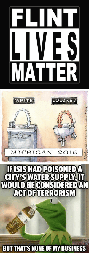 fiveprercentgodsnearths:  Make sure you go and help your Family in Flint, Michigan and seek justice for this devilishment been done.: FLINT  LIVES  MATTER   WHITE  COLOR ED  M ICHIGAN 2O1O   IFISIS HAD POISONEDA  CITY'SWATER SUPPLY,IT  WOULD BE CONSIDERED AN  ACTOFTERRORISM  BUT THAT'S NONE OF MY BUSINESS fiveprercentgodsnearths:  Make sure you go and help your Family in Flint, Michigan and seek justice for this devilishment been done.