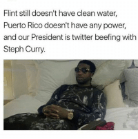 Funny, Twitter, and Power: Flint still doesn't have clean water,  Puerto Rico doesn't have any power,  and our President is twitter beefing with  Steph Curry 😂💯
