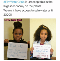 Unaccept:  #FlintWater Crisis is unacceptable in the  largest economy on the planet  We wont have access to safe water until  2020!!  Little Miss Flint  Flint, MI  Because My Hometown  has been  has been without  CLEAN WATER  without Clean Water  For Almost  Since  APRIL 24, 20  1.000 DAYS