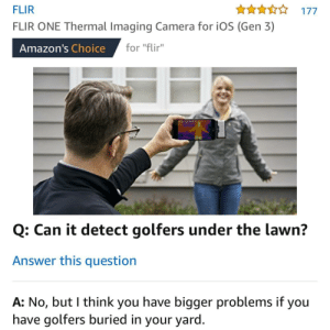 "Amazon, Camera, and I Came: FLIR  FLIR ONE Thermal Imaging Camera for iOS (Gen 3)  An177  Amazon's Choice for ""Fir  for ""flir""  Q: Can it detect golfers under the lawn?  Answer this question  A: No, but I think you have bigger problems if you  have golfers buried in your yard I came across an odd question on Amazon."