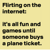 Win The Internet: Flirting on the  internet:  it's all fun and  games until  someone buys  a plane ticket.